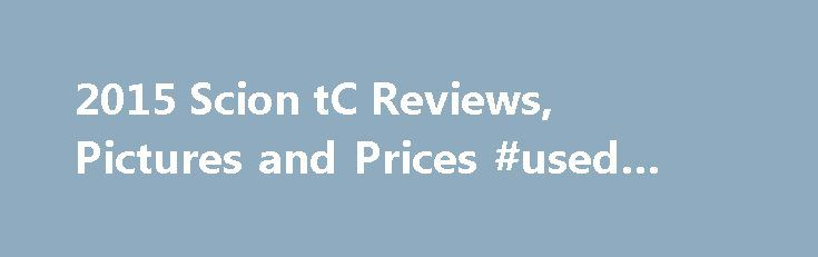 2015 Scion tC Reviews, Pictures and Prices #used #truck http://cars.remmont.com/2015-scion-tc-reviews-pictures-and-prices-used-truck/  #scion cars # Used Not as engaging to drive as some rivals Low fuel economy Scion tC Review The 2015 Scion tC impresses reviewers with its spacious interior and low starting price, but they note it can't match some rival coupes' performance. The 2015 Scion tC is ranked: Some auto writers report that the 2015…The post 2015 Scion tC Reviews, Pictures and Prices…