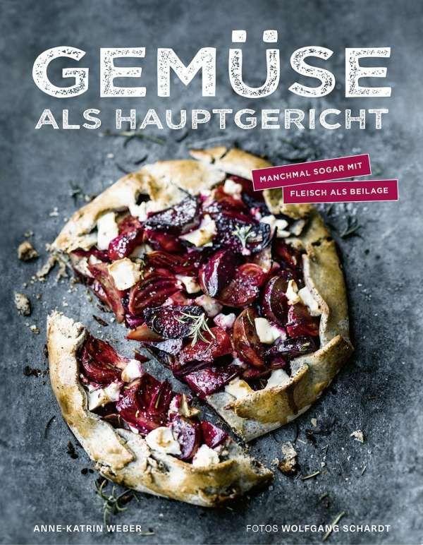 Gemüse als Hauptgericht - Manchmal sogar mit Fleisch als Beilage von Anne-Katrin Weber und Wolfgang Schardt, Becker Joest Volk Verlag 2017, ISBN-13: 978-3954531424