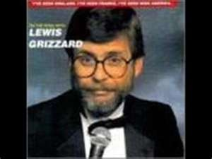 Lewis Grizzard - He was an American writer and humorist, known for his Southern demeanor and commentary on the American South. Although he spent his early career as a newspaper sports writer and editor, becoming the sports editor of the Atlanta Journal at age 23, he is much better known for his humorous newspaper columns in the Atlanta Journal-Constitution. He was also a popular stand-up comedian & lecturer.