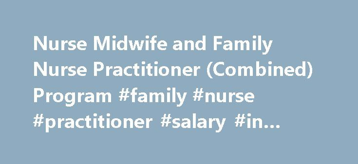 Nurse Midwife and Family Nurse Practitioner (Combined) Program #family #nurse #practitioner #salary #in #texas http://kitchens.nef2.com/nurse-midwife-and-family-nurse-practitioner-combined-program-family-nurse-practitioner-salary-in-texas/  # Nurse Midwife and Family Nurse Practitioner (Combined) Program Specialty Appeal Dually prepared Nurse Midwives and Family Nurse Practitioners are in demand. The extreme shortage of maternity care providers means that there is a high demand for the…
