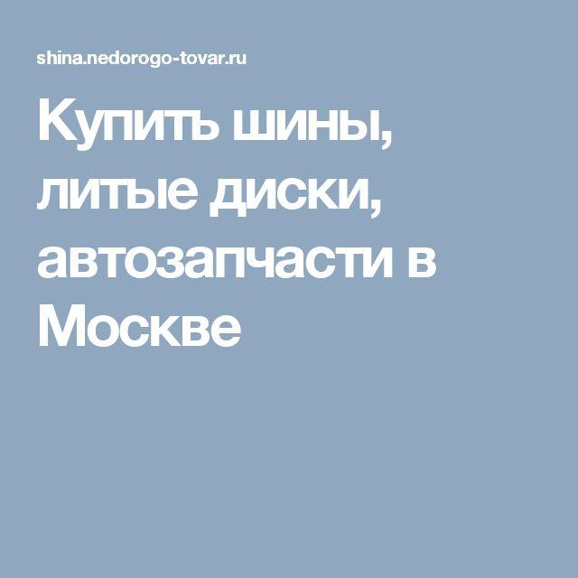 Купить шины, литые диски, автозапчасти в Москве