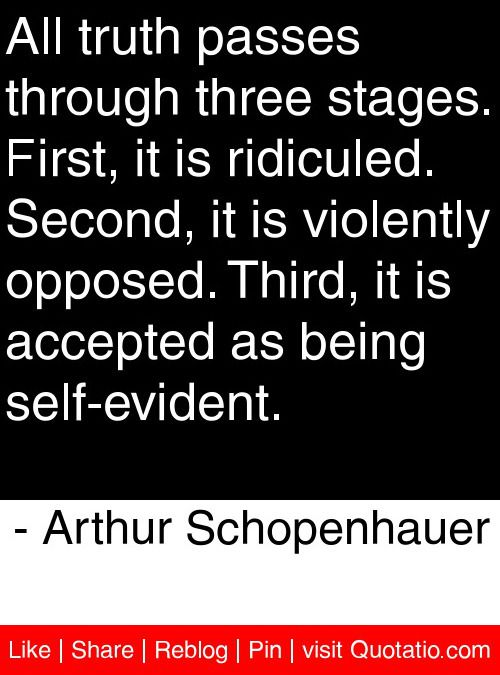 All truth passes through three stages. First, it is ridiculed. Second, it is violently opposed. Third, it is accepted as being self-evident. - Arthur Schopenhauer #quotes #quotations