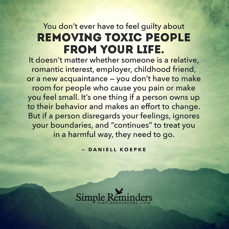 You don't ever have to feel guilty about removing toxic people from your life. It doesn't matter whether someone is a relative, romantic interest, employer, childhood friend, or a new acquaintance — you don't have to make room for people who cause you pain or make you feel small. It's one thing if a person owns up to their behavior and...