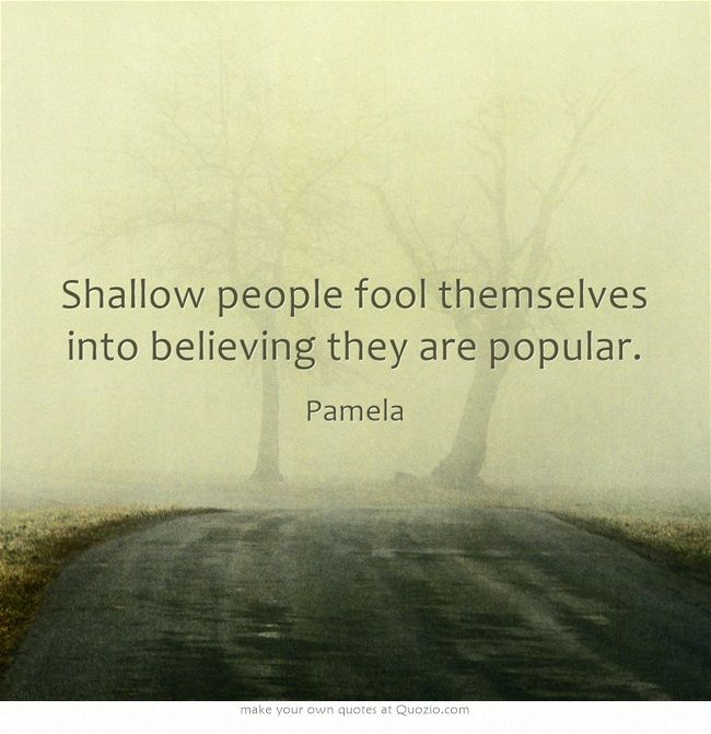 Shallow people fool themselves into believing they are popular.