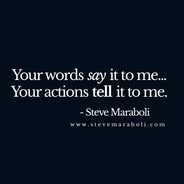Your words say it to me...  Your actions tell it to me. - Steve Maraboli