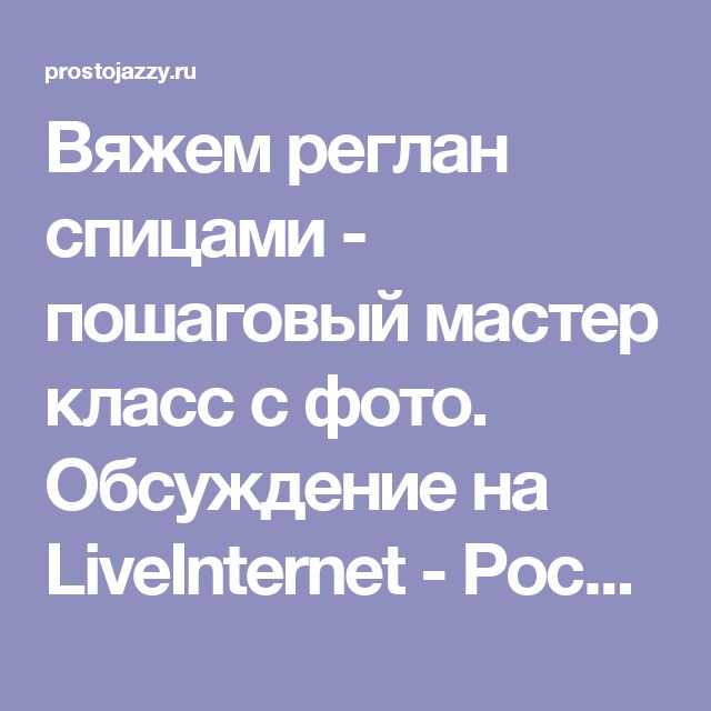 Вяжем реглан спицами - пошаговый мастер класс с фото. Обсуждение на LiveInternet - Российский Сервис Онлайн-Дневников