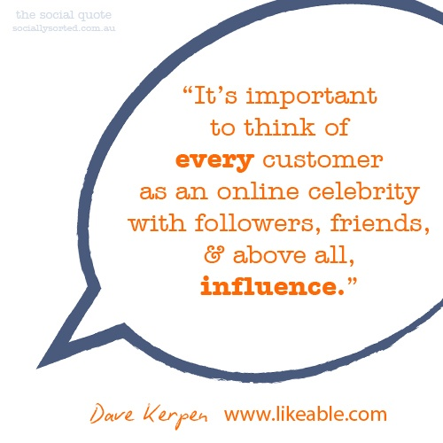It's important to think of every customer as an online celebrity with followers, friends & above all, influence #quote