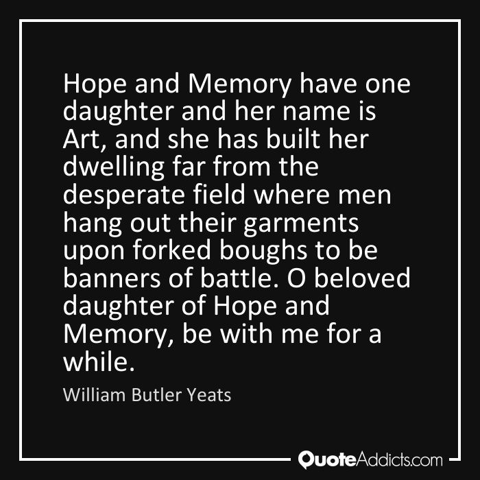 William Butler Yeats Quote | Hope and Memory have one daughter and her name is Art, and s | Quote Addicts