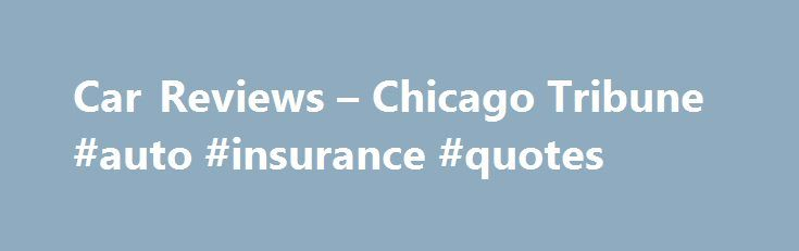 Car Reviews – Chicago Tribune #auto #insurance #quotes http://nigeria.remmont.com/car-reviews-chicago-tribune-auto-insurance-quotes/  #auto review # Car Reviews 2015 Maserati Ghibli S Q4 pushes Italian prestige at a price The Maserati Ghibli is a midsize sports sedan with a Ferrari engine, a Chrysler infotainment system and Maserati trident badging everywhere. The Ghibli ( gib-lee ) represents the growing pains of the 21st century global hodgepodge automaker. Fiat Chrysler Automobiles, led…