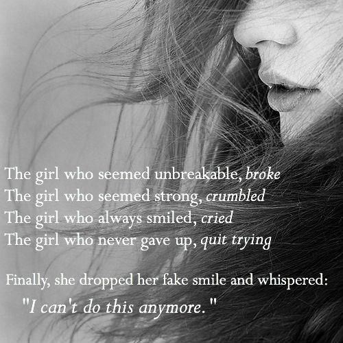 avaMagz: The girl who seemed unbreakable, broke The girl who seemed strong, crumbled The girl who always smiled, cried The girl who never gave up, quit trying Finally, she dropped her fake smile and whispered: I can't do this anymore