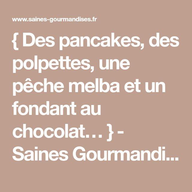 {Des pancakes, des polpettes, une pêche melba et un fondant au chocolat… } - Saines Gourmandises