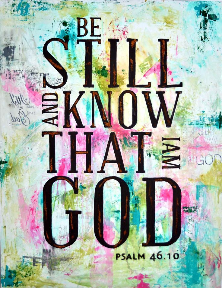 """""""Be still, and know that I am God. I will be exalted among the nations, I will be exalted in the earth!""""   (Psalm 46:10 ESV)"""