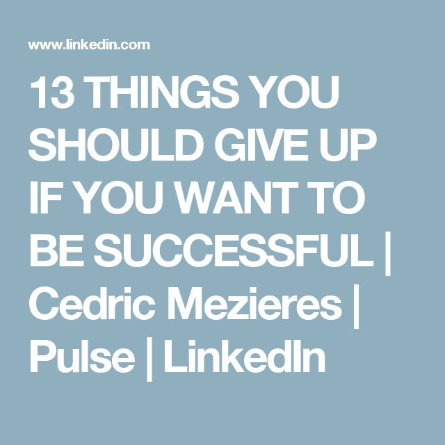 13 THINGS YOU SHOULD GIVE UP IF YOU WANT TO BE SUCCESSFUL | Cedric Mezieres | Pulse | LinkedIn
