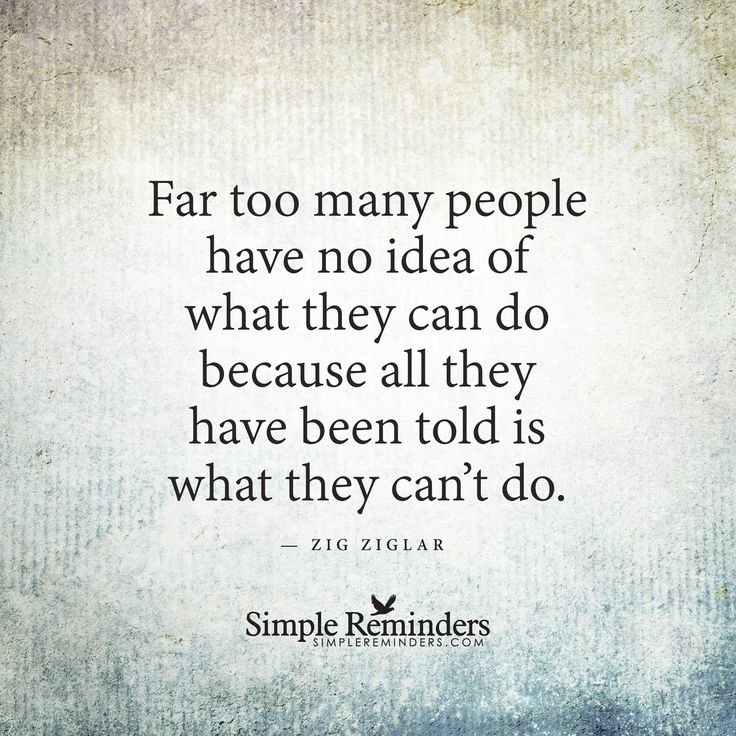 """Far too many people have no idea of what they can do because all they have been told is what they can't do.""  — Zig Ziglar via Simple Reminders"