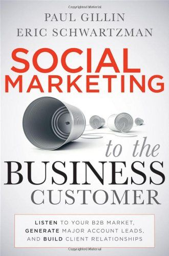 Social Marketing to the Business Customer: Listen to Your B2B Market, Generate Major Account Leads, and Build Client Relationships - Social Media Books