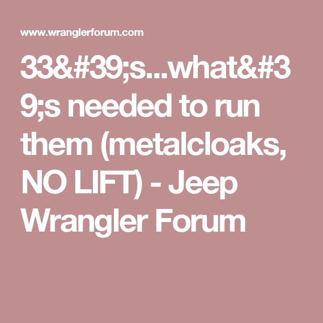 33's...what's needed to run them (metalcloaks, NO LIFT) - Jeep Wrangler Forum
