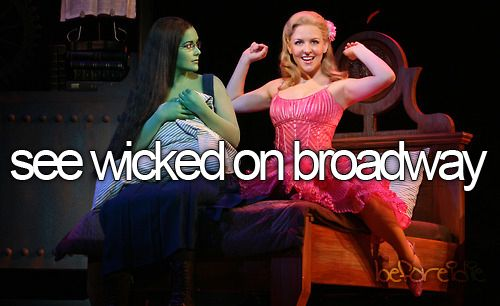 see wicked on broadway. Omg yes!!!!!!!! But I would like it to be with Kristen Chenoweth and Idina Menzel that would be awesome