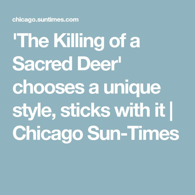 'The Killing of a Sacred Deer' chooses a unique style, sticks with it | Chicago Sun-Times