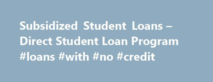 """Subsidized Student Loans – Direct Student Loan Program #loans #with #no #credit http://loan-credit.remmont.com/subsidized-student-loans-direct-student-loan-program-loans-with-no-credit/  #subsidized student loans # Direct Subsidized Student Loans Subsidized loans are federal student loans which are made available to eligible students to help finance a higher education. """"Subsidized"""" means that an eligible borrower does not incur interest charges on the subsidized portion of their federal…"""