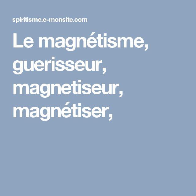 Le magnétisme, guerisseur, magnetiseur, magnétiser,