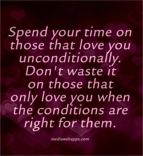 Spend your time with the people that love you unconditionally. Don't waste time on people who only love you when the conditions are right for them.  Amen!