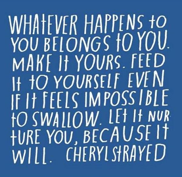 36 best words cheryl strayed images on pinterest cheryl strayed whatever happens to you belongs to you make it yours feed it to yourself solutioingenieria