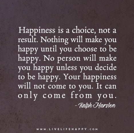 Happiness is a choice, not a result. Nothing will make you happy until you…