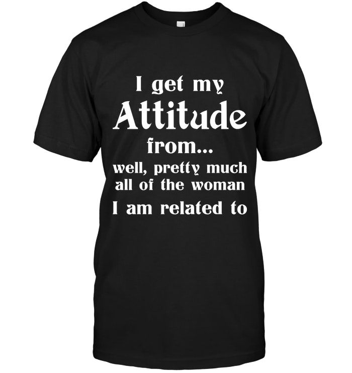I Get My Attitude From All The Women | Funny T Shirts Hilarious | Funny Mugs | Funny T Shirts For Women And Man | Cool T Shirts 3