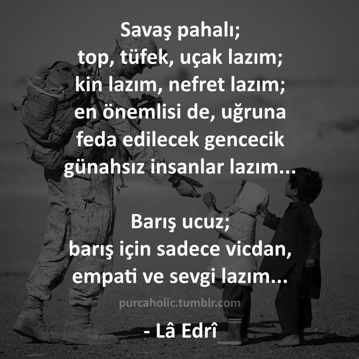 Savaş pahalı; top, tüfek, uçak lazım; kin lazım, nefret lazım; en önemlisi de, uğruna feda edilecek gencecik günahsız insanlar lazım...  Barış ucuz; barış için sadece vicdan, empati ve sevgi lazım...  - Lâ Edrî  #sözler #anlamlısözler #güzelsözler #manalısözler #özlüsözler #alıntı #alıntılar #alıntıdır #alıntısözler #augsburg #munich #münchen #stuttgart #istanbul