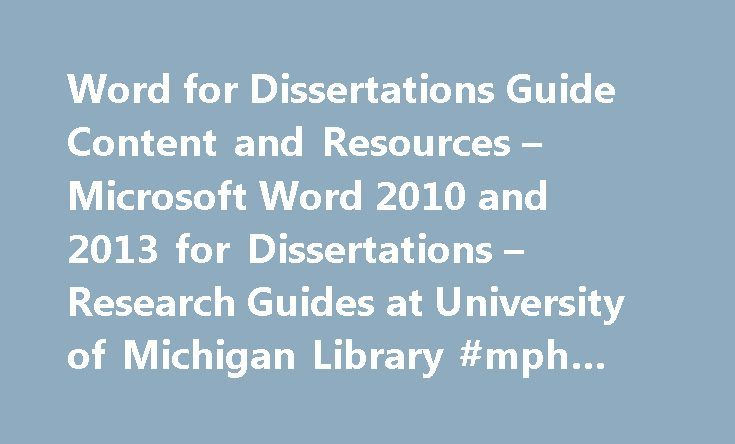 Word for Dissertations Guide Content and Resources – Microsoft Word 2010 and 2013 for Dissertations – Research Guides at University of Michigan Library #mph #on #line http://idaho.remmont.com/word-for-dissertations-guide-content-and-resources-microsoft-word-2010-and-2013-for-dissertations-research-guides-at-university-of-michigan-library-mph-on-line/  # Microsoft Word 2010 and 2013 for Dissertations Introduction Getting Help Changes in 2010 Tips Video Contents Inserting Footnotes and…