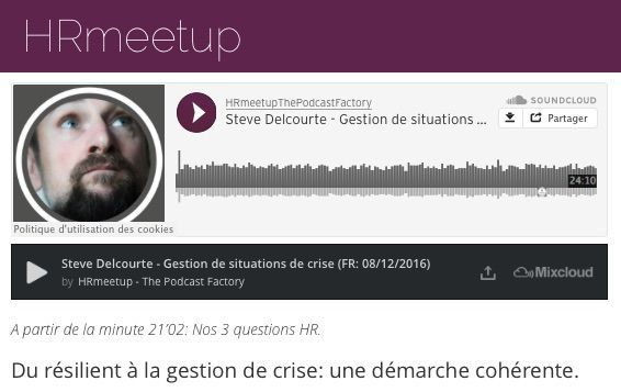Hrmeetup. New Podcast available (FR: 24'10 Min.): http://www.hrmeetup.org/thepodcastfactory-steve-delcourte-scenact-fr  At the end of this podcast (at 21'02) you will find our 3 HR questions!  Topic: Du résilient à la gestion de crise, une démarche cohérente. On the Mic: Steve Delcourte Our sponsor: The Podcast Factory; transforma bxl & Le Plaza Brussels Presentation of our project: http://hrmeetup.org/flyer-presentation Our next publication should be: 08/02/2017  Thx to comment, share…