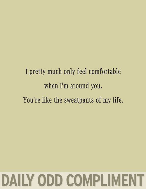 You're the sweatpants of my life