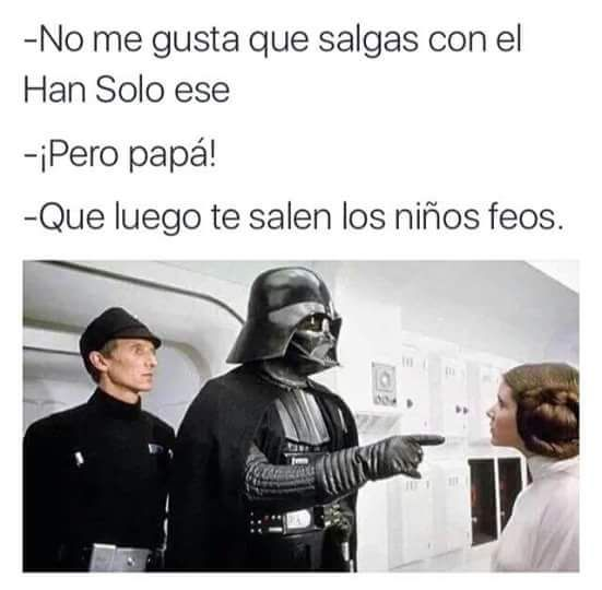 No me gusta que salgas con el Han Solo ese, que luego te salen los niños feos…