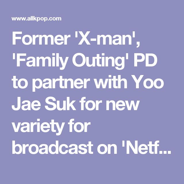 Former 'X-man', 'Family Outing' PD to partner with Yoo Jae Suk for new variety for broadcast on 'Netflix'? | allkpop.com