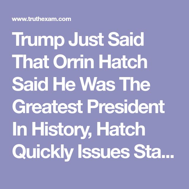 Trump Just Said That Orrin Hatch Said He Was The Greatest President In History, Hatch Quickly Issues Statement...