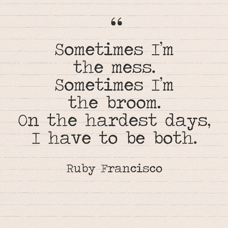 """Sometimes I'm the mess. Sometimes I'm the broom. On the hardest days, I have to be both."" - Ruby Francisco - Quotes You Need to Hear if You're Having a Bad Week - Photos"