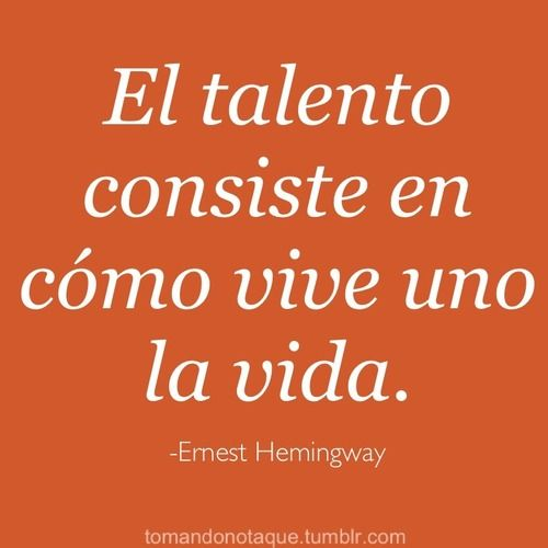 Ernest Hemmingway (in Spanish).  English: However you make your living is where your talent lies (lit. translation: talent lies in how you live a life).