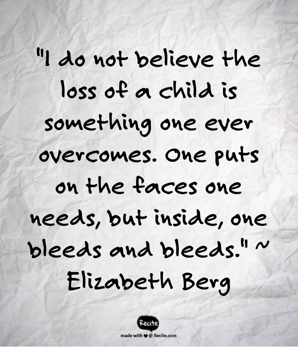 """""""I do not believe the loss of a child is something one ever overcomes. One puts on the faces one needs, but inside, one bleeds and bleeds.""""  ~ Elizabeth Berg - Quote From Recite.com #RECITE #QUOTE"""