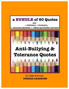 ANTI-BULLYING and TOLERANCE QUOTES BUNDLE  A great collection of  60 task cards  you can display all year long!   BUY the 2 books BUNDLED and  SAVE $2.00!  ANTI-BULLYING QUOTES  (30 quotes)  TOLERANCE QUOTES  (30 quotes)I compiled this collection of 60   ANTI-BULLYING QUOTES and TOLERANCE QUOTES  by U.S.