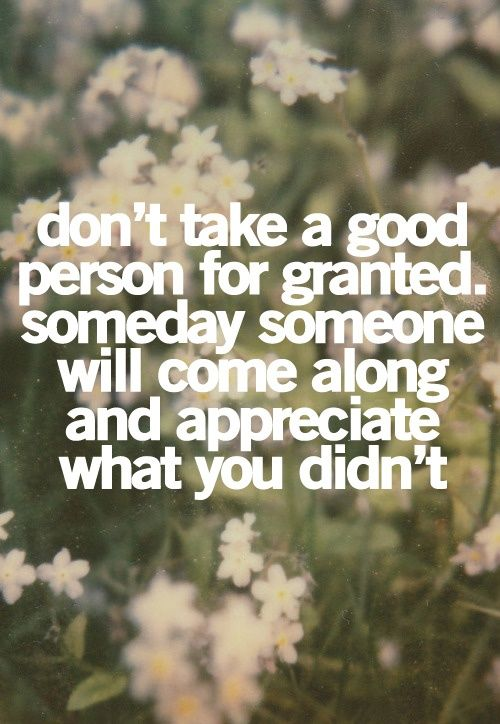 don't take a good person for granted. Someday someone will come along and appreciate what you didn't.