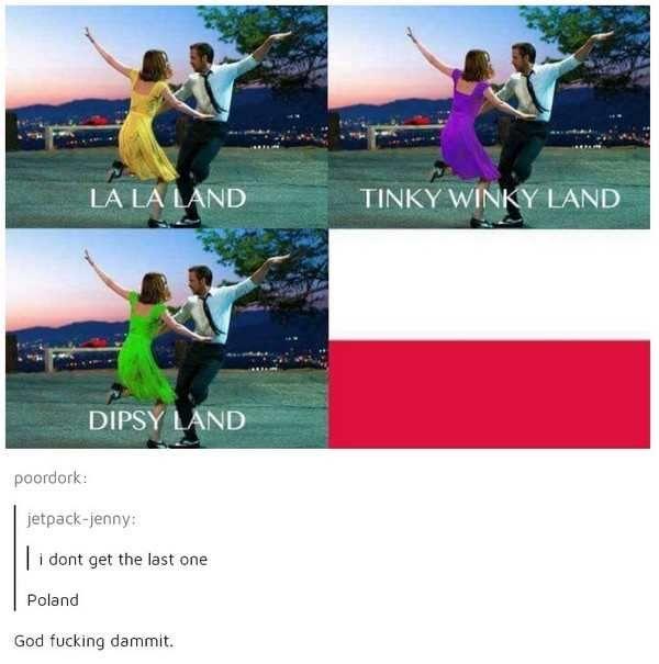 La La land, Tinkywinky land, Dipsy land, Poland