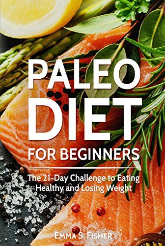Paleo Diet: Paleo Diet for Beginners: The 21-Day Challenge to Eating Healthy and Losing Weight (Low Fat, Low Blood Pressure, Prevent Diabetes, Low Cholesterol, Fat Loss, Weight Loss Diets) by [Fisher, Emma S]