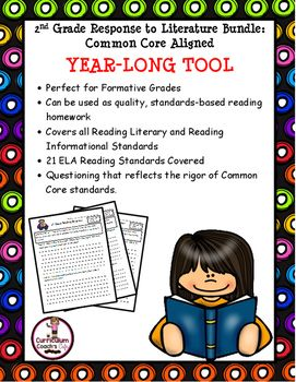 2nd Grade Response to Literature Bundle:  Common Core AlignedYEAR-LONG TOOLPerfect for Formative GradesCan be used as quality, standards-based reading homeworkCovers all Reading Literary and Reading Informational Standards21 ELA Reading Standards CoveredQuestioning that reflects the rigor of Common Core standards.