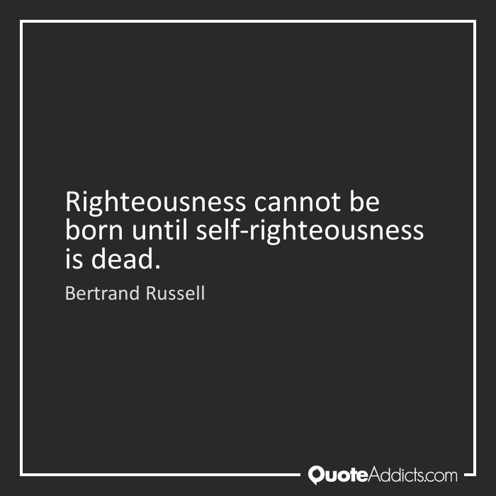 Righteousness cannot be born until self-righteousness is dead. - Bertrand Russell #1