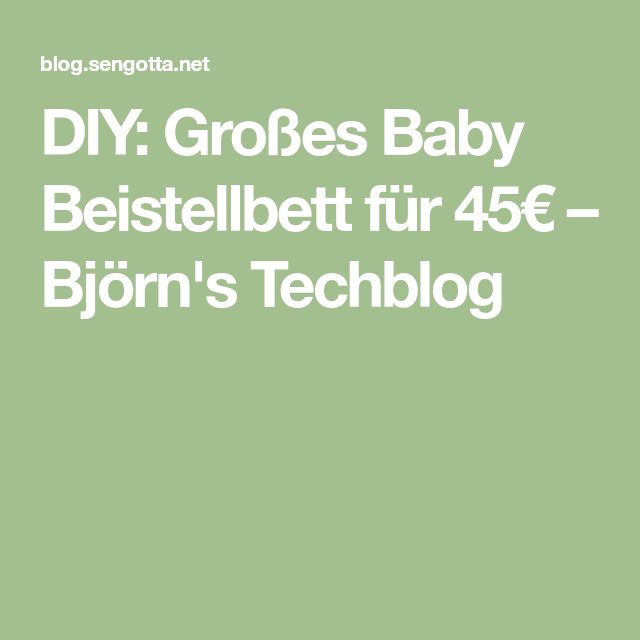 DIY: Großes Baby Beistellbett für 45€ – Björn's Techblog
