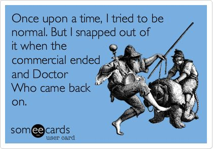 Funny Apology Ecard: Once upon a time, I tried to be normal. But I snapped out of it when the commercial ended and Doctor Who came back on.