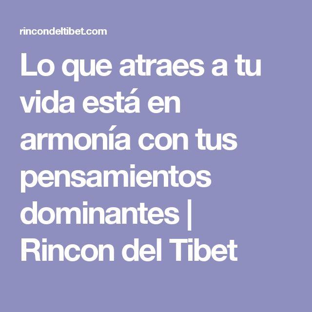 Lo que atraes a tu vida está en armonía con tus pensamientos dominantes | Rincon del Tibet