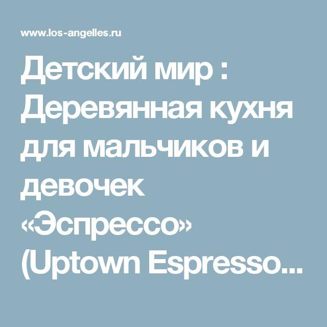 Детский мир : Деревянная кухня для мальчиков и девочек «Эспрессо» (Uptown Espresso Kitchen)