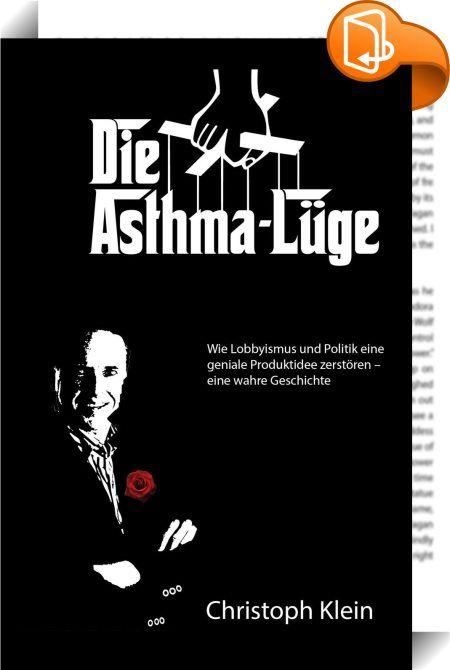 Die Asthma-Lüge    :  Der 1966 in Troisdorf im Rheinland geborene Christoph Klein leidet seit Kindheit an Asthma. 1991 - 1992 entwickelte er eine Inhalierhilfe für Asthmasprays, die weltweit patentiert und mit Innovationspreisen belobigt wurde. Beim Einsatz der neuen Inhalierhilfe kam es in den Anfängen der Markteinführung zu spürbaren Medikamenteneinsparungen bei den Anwendern, die mächtige Feinde wie die Pharmaindustrie, bayerische und deutsche Regierung sowie EU-Kommission auf den P...