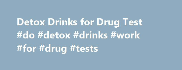 Detox Drinks for Drug Test #do #detox #drinks #work #for #drug #tests http://malta.nef2.com/detox-drinks-for-drug-test-do-detox-drinks-work-for-drug-tests/  # Detox Drinks To Pass Drug Tests THC, the main component of marijuana, is a fat-soluble substance
